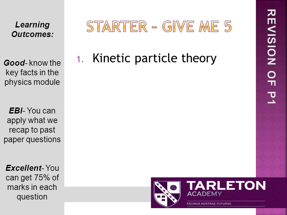 1. Kinetic particle theory Learning Outcomes: Good- know the key facts in the physics module EBI- You can apply what we recap to past paper questions