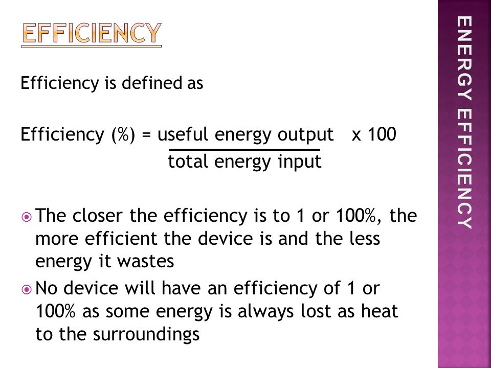 Efficiency is defined as Efficiency (%) = useful energy output x 100 total energy input  The closer the efficiency is to 1 or 100%, the more efficient the device is and the less energy it wastes  No device will have an efficiency of 1 or 100% as some energy is always lost as heat to the surroundings