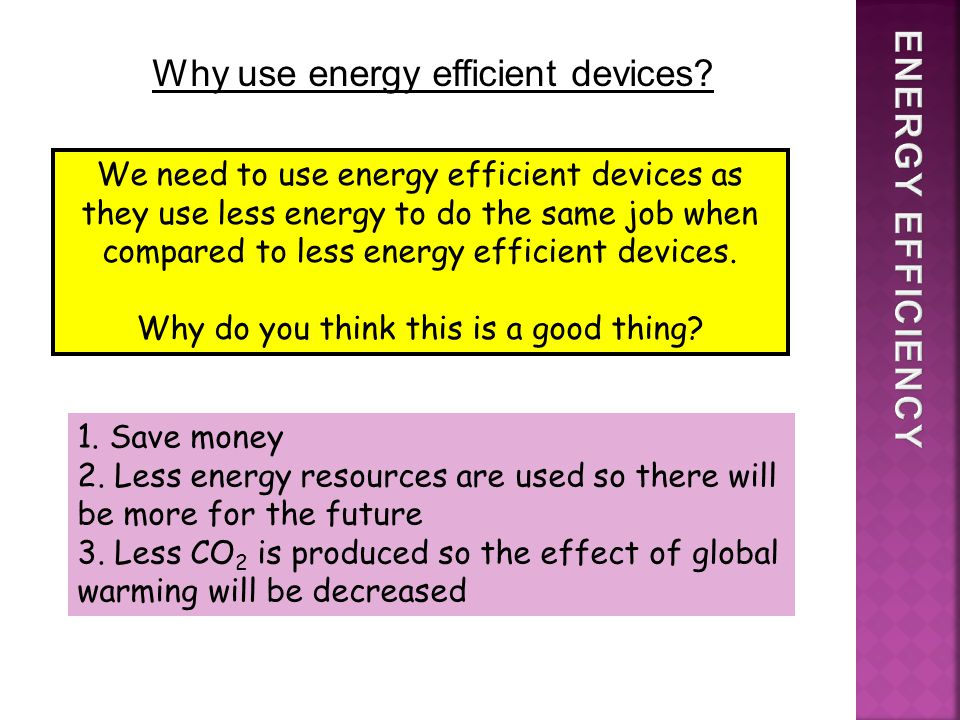 We need to use energy efficient devices as they use less energy to do the same job when compared to less energy efficient devices.