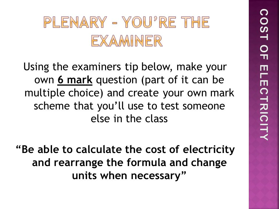 Using the examiners tip below, make your own 6 mark question (part of it can be multiple choice) and create your own mark scheme that you'll use to test someone else in the class Be able to calculate the cost of electricity and rearrange the formula and change units when necessary