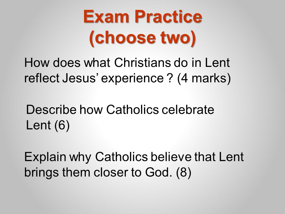 Exam Practice (choose two) Explain why Catholics believe that Lent brings them closer to God.