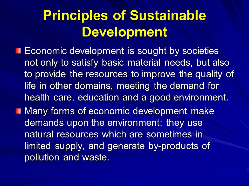 Principles of Sustainable Development Economic development is sought by societies not only to satisfy basic material needs, but also to provide the re