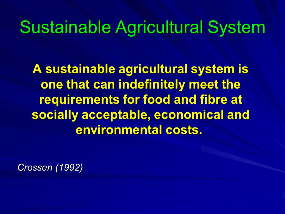 Sustainable Agricultural System A sustainable agricultural system is one that can indefinitely meet the requirements for food and fibre at socially ac