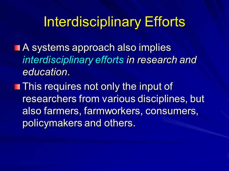 Interdisciplinary Efforts A systems approach also implies interdisciplinary efforts in research and education. This requires not only the input of res