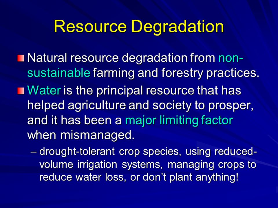 Resource Degradation Natural resource degradation from non- sustainable farming and forestry practices. Water is the principal resource that has helpe