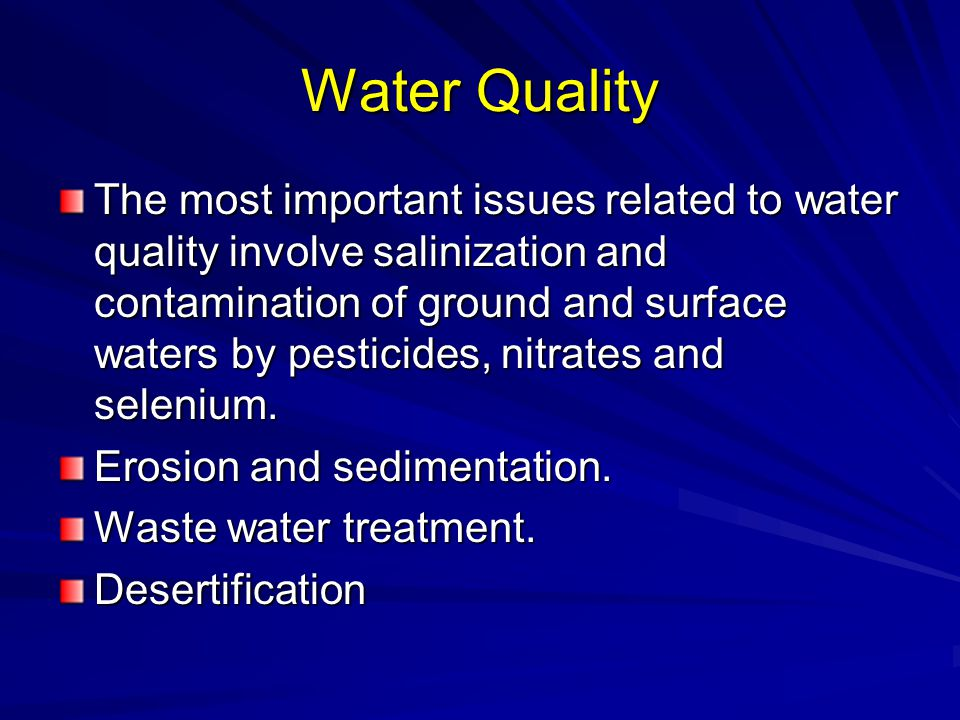 Water Quality The most important issues related to water quality involve salinization and contamination of ground and surface waters by pesticides, ni