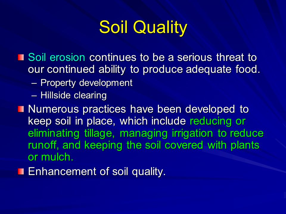 Soil Quality Soil erosion continues to be a serious threat to our continued ability to produce adequate food. –Property development –Hillside clearing