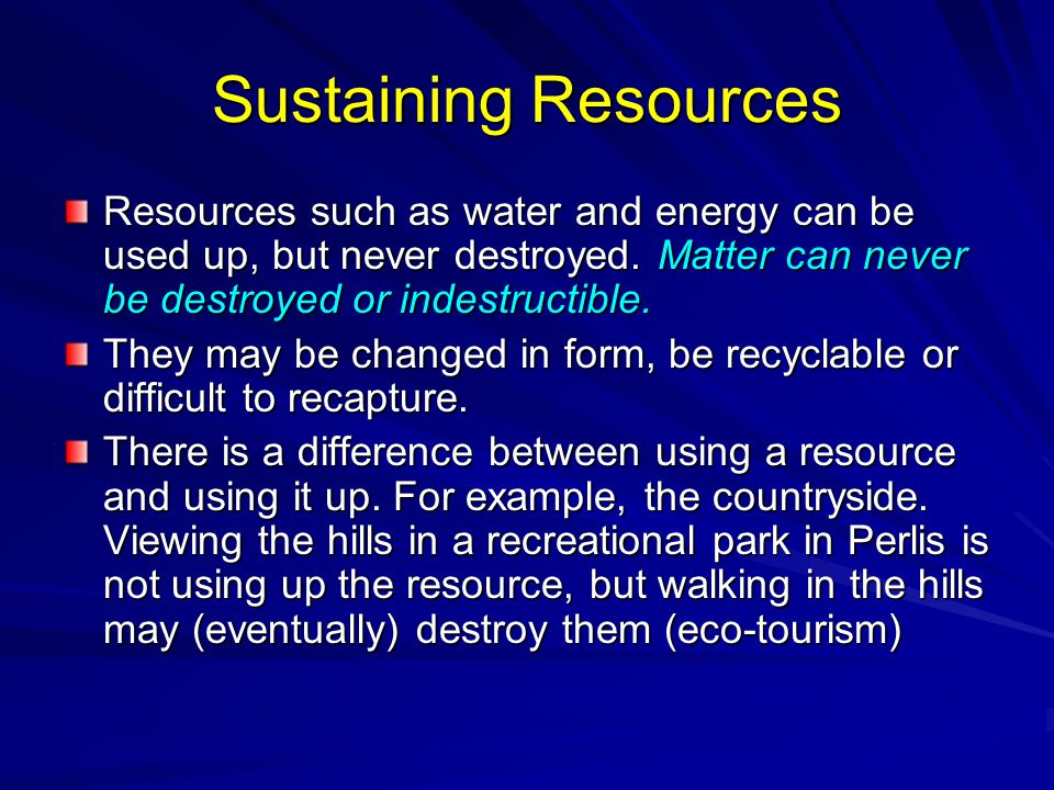 Sustaining Resources Resources such as water and energy can be used up, but never destroyed. Matter can never be destroyed or indestructible. They may