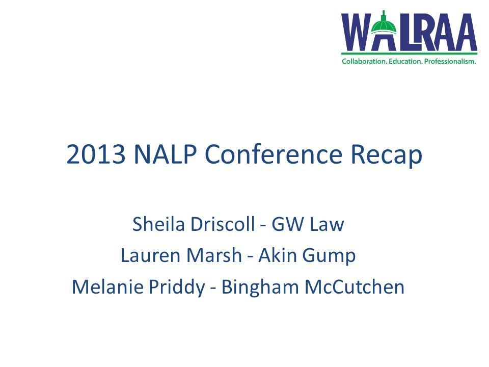 2013 NALP Conference Recap Sheila Driscoll - GW Law Lauren Marsh - Akin Gump Melanie Priddy - Bingham McCutchen