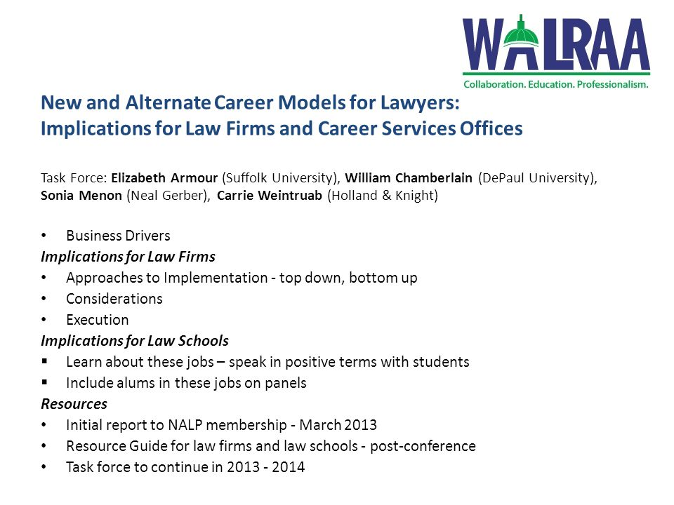 New and Alternate Career Models for Lawyers: Implications for Law Firms and Career Services Offices Task Force: Elizabeth Armour (Suffolk University), William Chamberlain (DePaul University), Sonia Menon (Neal Gerber), Carrie Weintruab (Holland & Knight) Business Drivers Implications for Law Firms Approaches to Implementation - top down, bottom up Considerations Execution Implications for Law Schools  Learn about these jobs – speak in positive terms with students  Include alums in these jobs on panels Resources Initial report to NALP membership - March 2013 Resource Guide for law firms and law schools - post-conference Task force to continue in 2013 - 2014