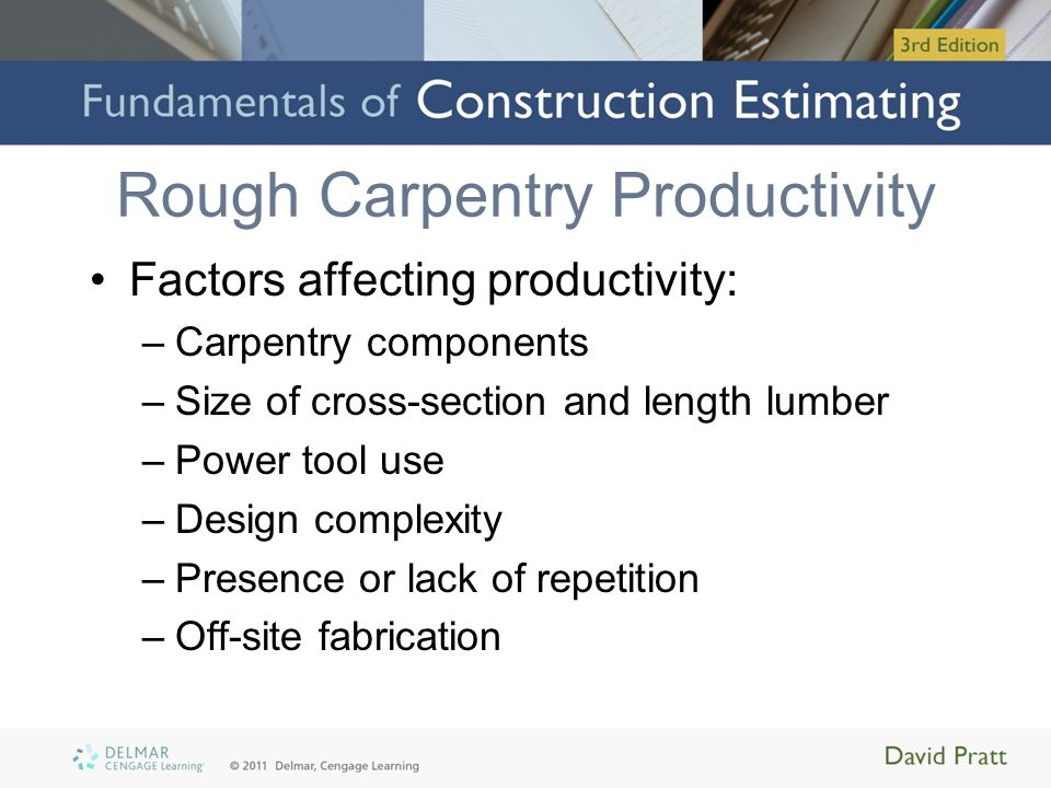 Rough Carpentry Productivity Factors affecting productivity: –Carpentry components –Size of cross-section and length lumber –Power tool use –Design co