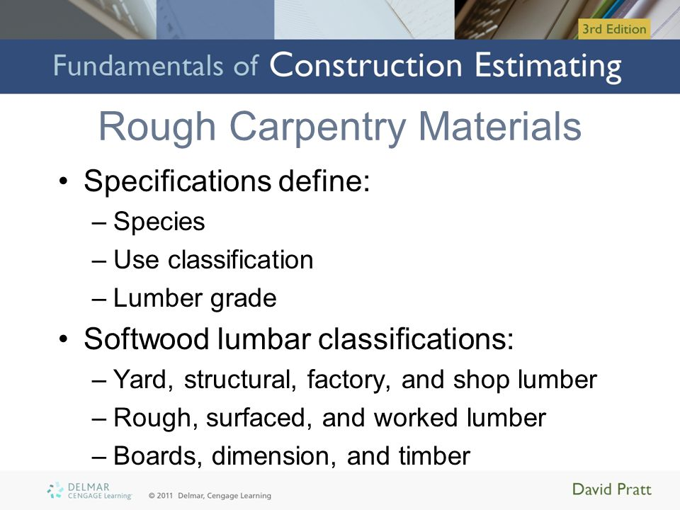 Rough Carpentry Materials Specifications define: –Species –Use classification –Lumber grade Softwood lumbar classifications: –Yard, structural, factor