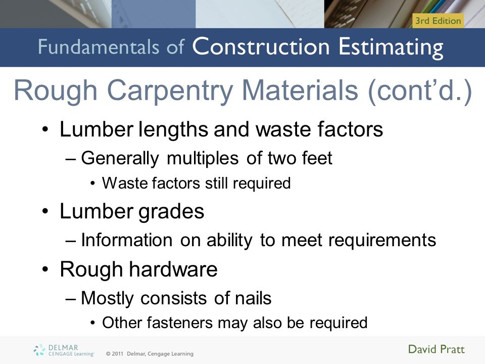 Rough Carpentry Materials (cont'd.) Lumber lengths and waste factors –Generally multiples of two feet Waste factors still required Lumber grades –Info