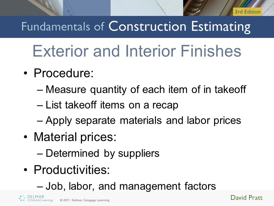 Exterior and Interior Finishes Procedure: –Measure quantity of each item of in takeoff –List takeoff items on a recap –Apply separate materials and la