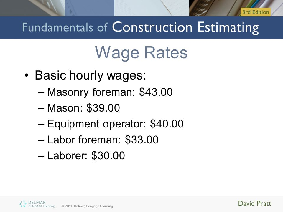 Wage Rates Basic hourly wages: –Masonry foreman: $43.00 –Mason: $39.00 –Equipment operator: $40.00 –Labor foreman: $33.00 –Laborer: $30.00