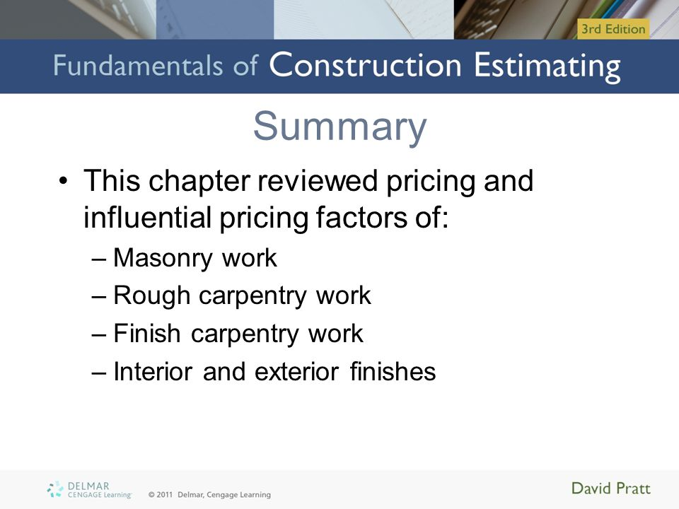 Summary This chapter reviewed pricing and influential pricing factors of: –Masonry work –Rough carpentry work –Finish carpentry work –Interior and ext