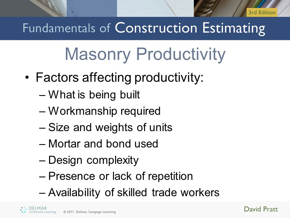 Masonry Productivity Factors affecting productivity: –What is being built –Workmanship required –Size and weights of units –Mortar and bond used –Desi