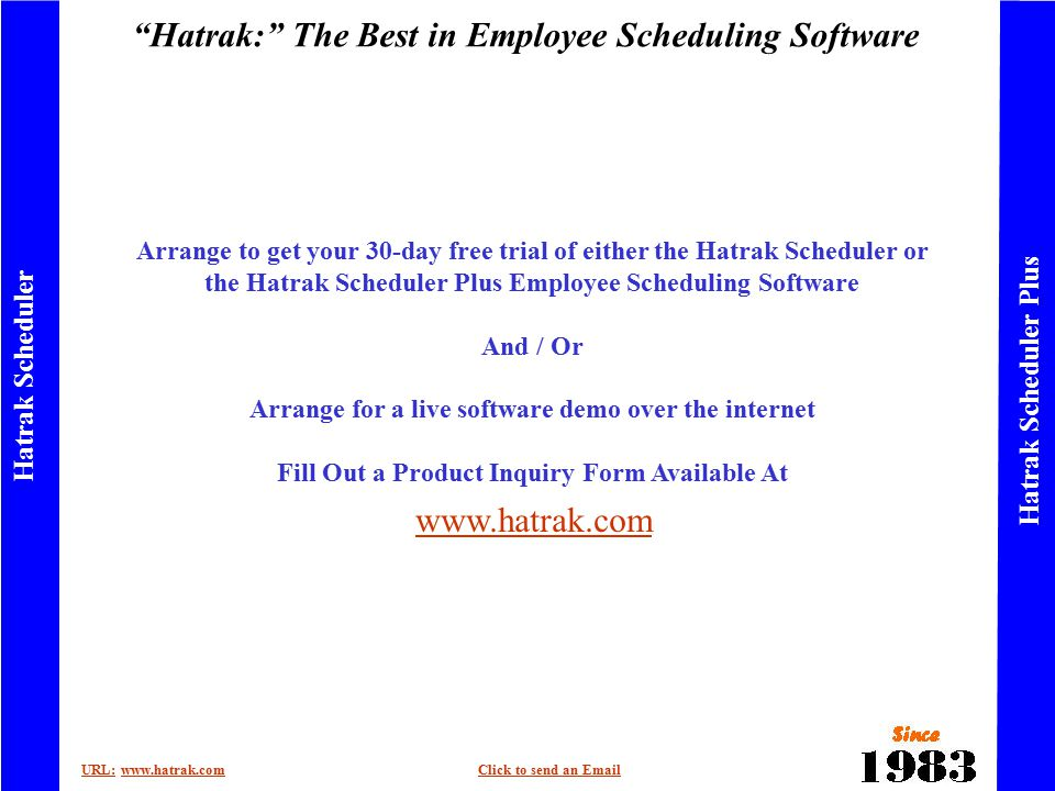 Hatrak: The Best in Employee Scheduling Software URL:URL: www.hatrak.comClick to send an Emailwww.hatrak.comClick to send an Email Hatrak Scheduler Hatrak Scheduler Plus Arrange to get your 30-day free trial of either the Hatrak Scheduler or the Hatrak Scheduler Plus Employee Scheduling Software And / Or Arrange for a live software demo over the internet Fill Out a Product Inquiry Form Available At www.hatrak.com