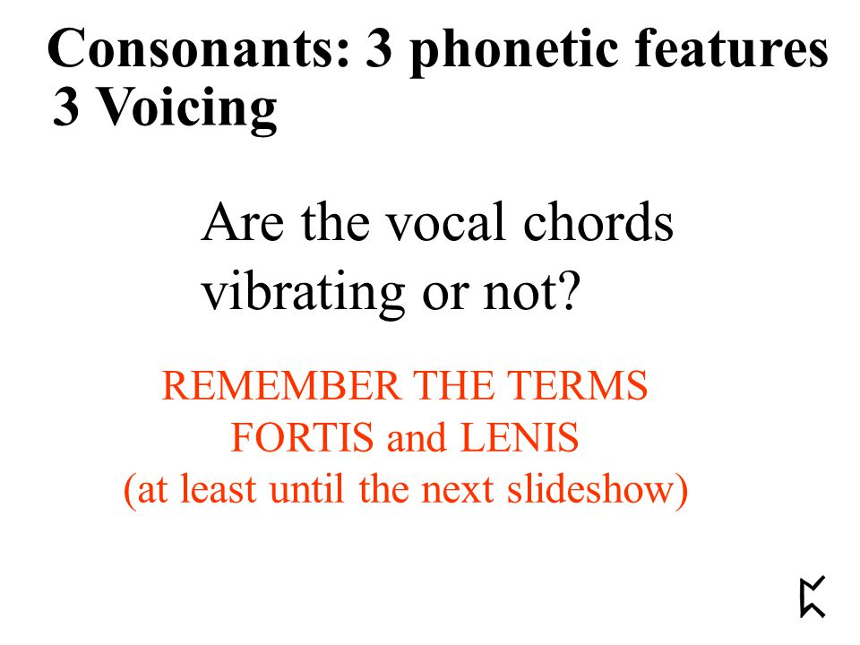 3 Voicing Consonants: 3 phonetic features Are the vocal chords vibrating or not? REMEMBER THE TERMS FORTIS and LENIS (at least until the next slidesho