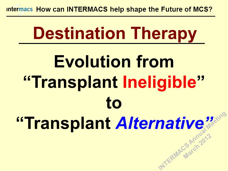 """Evolution from """"Transplant Ineligible"""" to """"Transplant Alternative"""" Destination Therapy How can INTERMACS help shape the Future of MCS? INTERMACS Annua"""