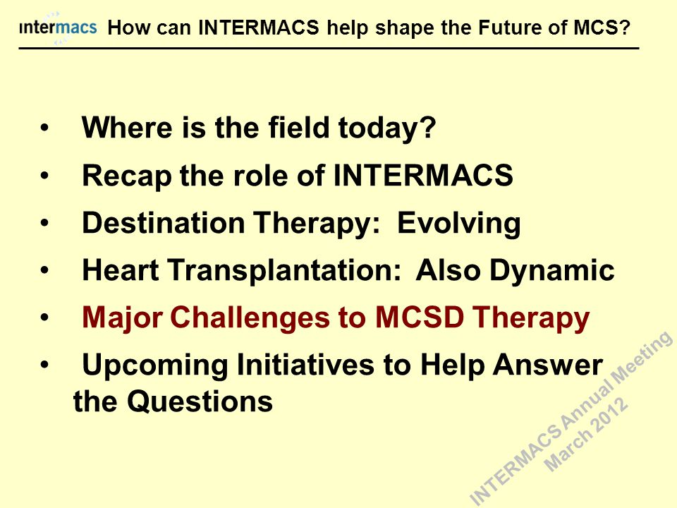 How can INTERMACS help shape the Future of MCS? Where is the field today? Recap the role of INTERMACS Destination Therapy: Evolving Heart Transplantat