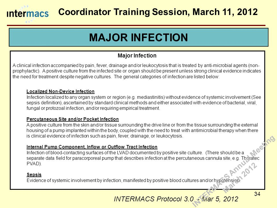 Coordinator Training Session, March 11, 2012 34 Major Infection A clinical infection accompanied by pain, fever, drainage and/or leukocytosis that is treated by anti-microbial agents (non- prophylactic).