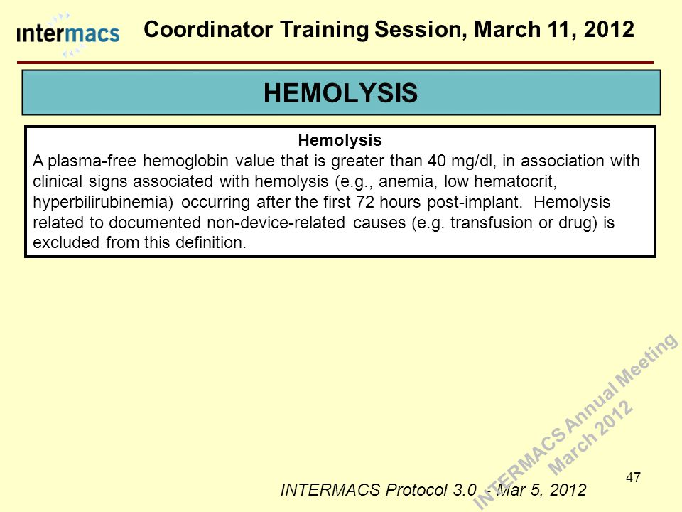 Coordinator Training Session, March 11, 2012 47 Hemolysis A plasma-free hemoglobin value that is greater than 40 mg/dl, in association with clinical signs associated with hemolysis (e.g., anemia, low hematocrit, hyperbilirubinemia) occurring after the first 72 hours post-implant.