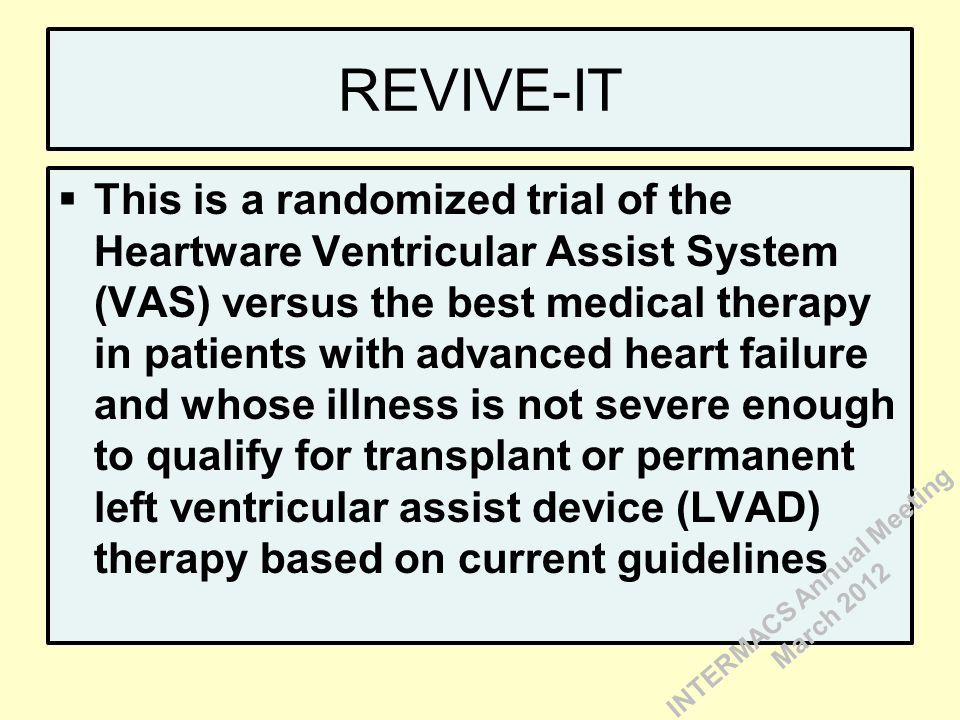 REVIVE-IT  This is a randomized trial of the Heartware Ventricular Assist System (VAS) versus the best medical therapy in patients with advanced heart failure and whose illness is not severe enough to qualify for transplant or permanent left ventricular assist device (LVAD) therapy based on current guidelines INTERMACS Annual Meeting March 2012