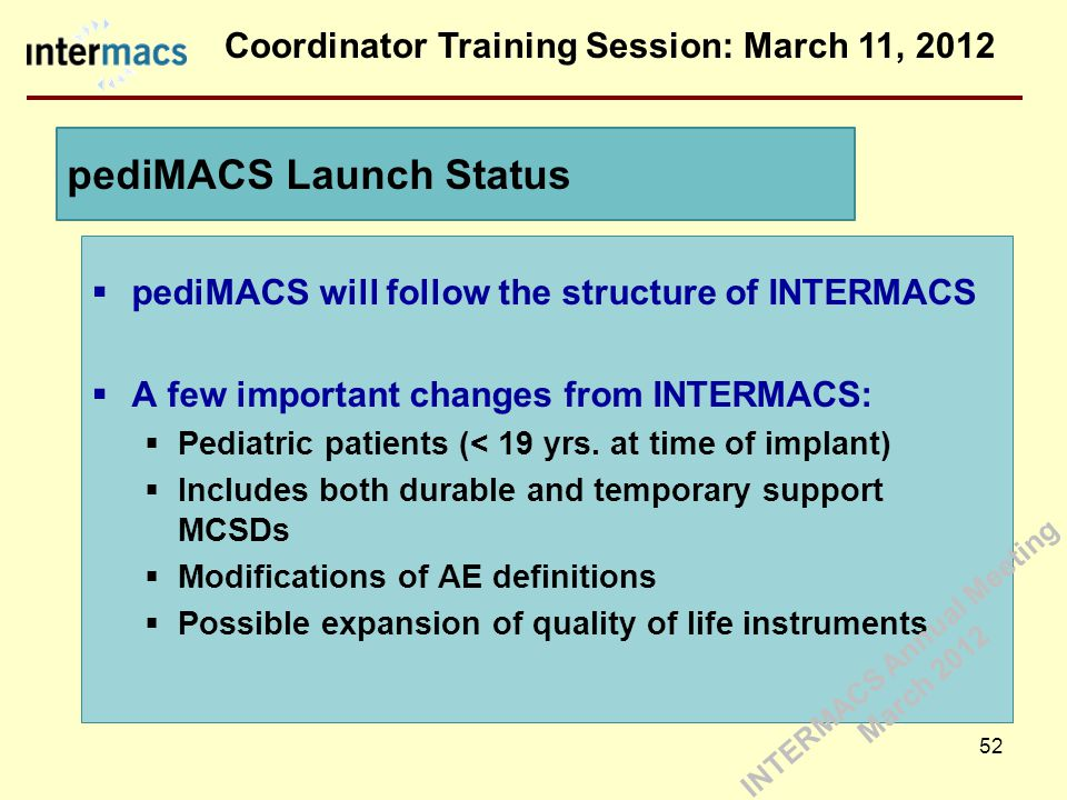 Coordinator Training Session: March 11, 2012 pediMACS Launch Status 52  pediMACS will follow the structure of INTERMACS  A few important changes from INTERMACS:  Pediatric patients (< 19 yrs.