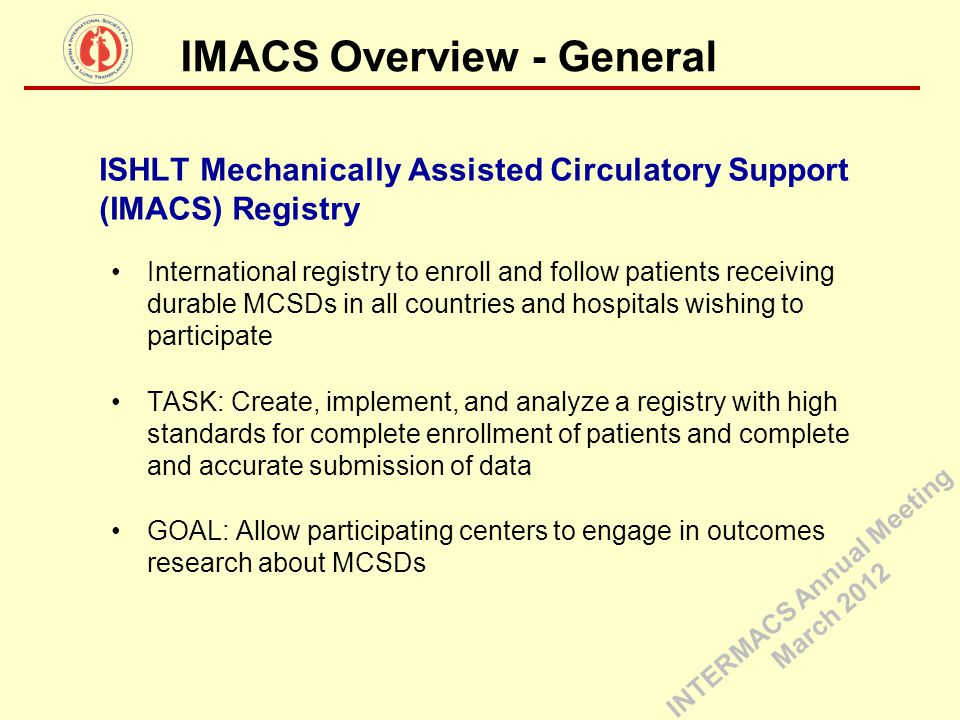 IMACS Overview - General ISHLT Mechanically Assisted Circulatory Support (IMACS) Registry International registry to enroll and follow patients receivi