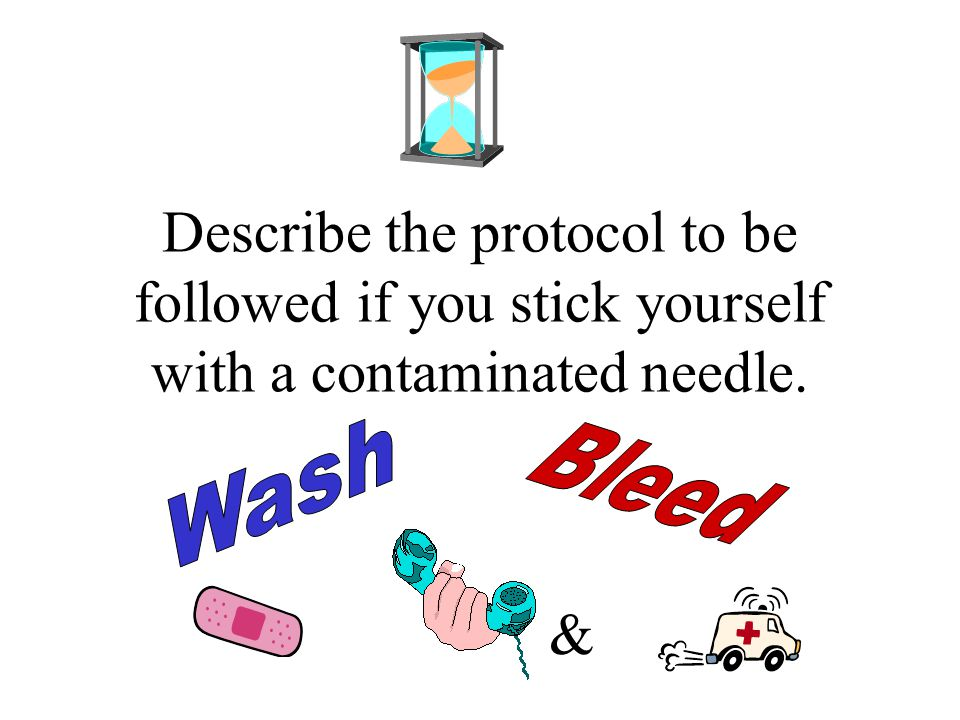 Describe the protocol to be followed if you stick yourself with a contaminated needle. &