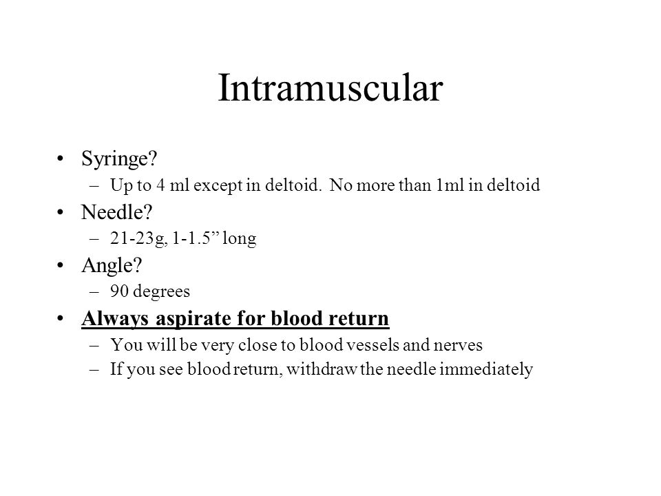 """Intramuscular Syringe? –Up to 4 ml except in deltoid. No more than 1ml in deltoid Needle? –21-23g, 1-1.5"""" long Angle? –90 degrees Always aspirate for"""