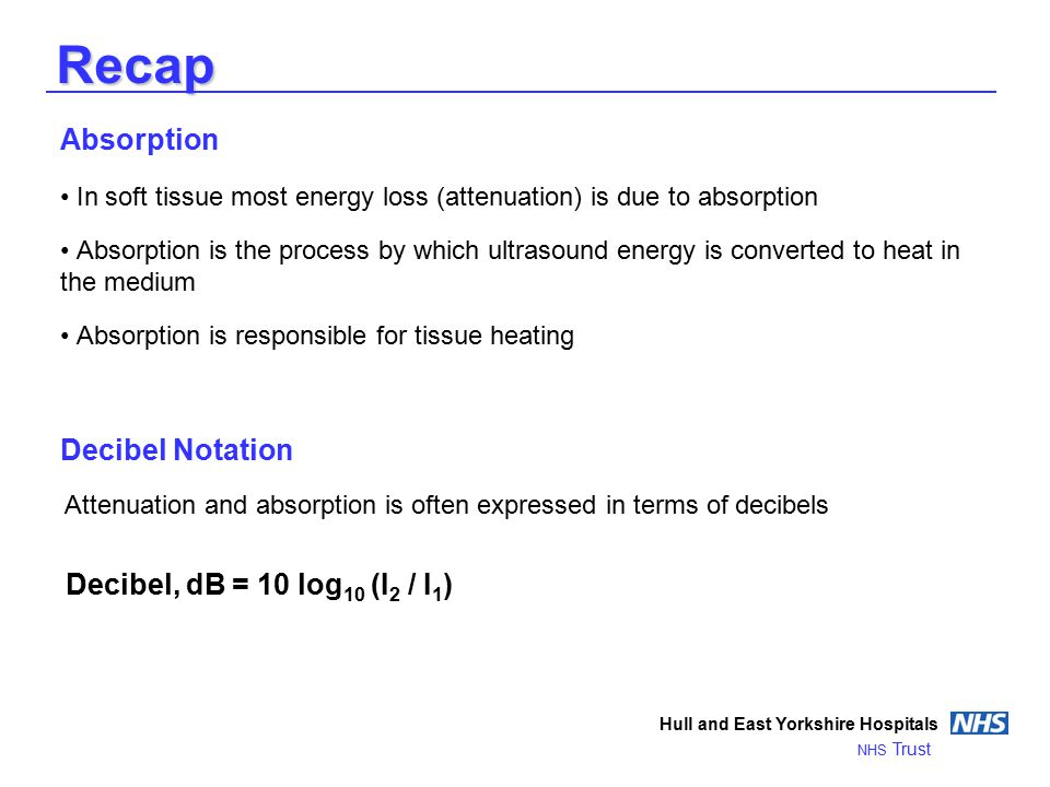 Recap Absorption In soft tissue most energy loss (attenuation) is due to absorption Absorption is the process by which ultrasound energy is converted to heat in the medium Absorption is responsible for tissue heating Decibel Notation Hull and East Yorkshire Hospitals NHS Trust Decibel, dB = 10 log 10 (I 2 / I 1 ) Attenuation and absorption is often expressed in terms of decibels