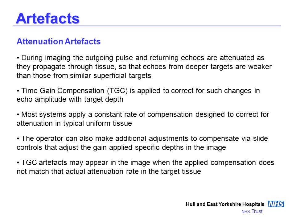 Artefacts Hull and East Yorkshire Hospitals NHS Trust Attenuation Artefacts During imaging the outgoing pulse and returning echoes are attenuated as they propagate through tissue, so that echoes from deeper targets are weaker than those from similar superficial targets Time Gain Compensation (TGC) is applied to correct for such changes in echo amplitude with target depth Most systems apply a constant rate of compensation designed to correct for attenuation in typical uniform tissue The operator can also make additional adjustments to compensate via slide controls that adjust the gain applied specific depths in the image TGC artefacts may appear in the image when the applied compensation does not match that actual attenuation rate in the target tissue