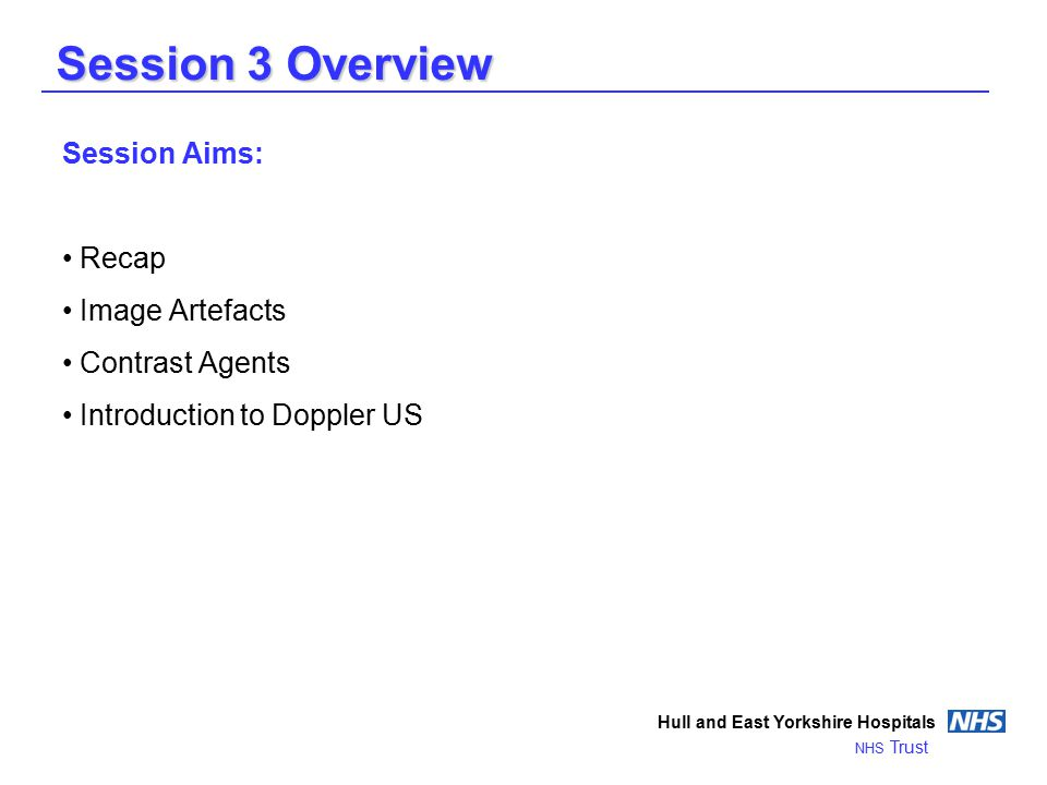Session 3 Overview Hull and East Yorkshire Hospitals NHS Trust Session Aims: Recap Image Artefacts Contrast Agents Introduction to Doppler US
