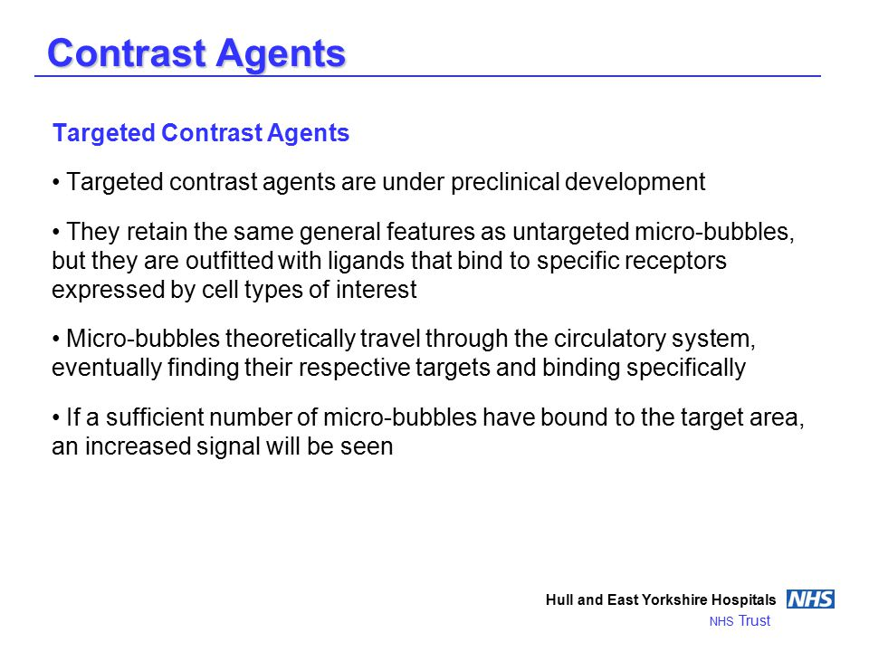 Contrast Agents Hull and East Yorkshire Hospitals NHS Trust Targeted Contrast Agents Targeted contrast agents are under preclinical development They retain the same general features as untargeted micro-bubbles, but they are outfitted with ligands that bind to specific receptors expressed by cell types of interest Micro-bubbles theoretically travel through the circulatory system, eventually finding their respective targets and binding specifically If a sufficient number of micro-bubbles have bound to the target area, an increased signal will be seen