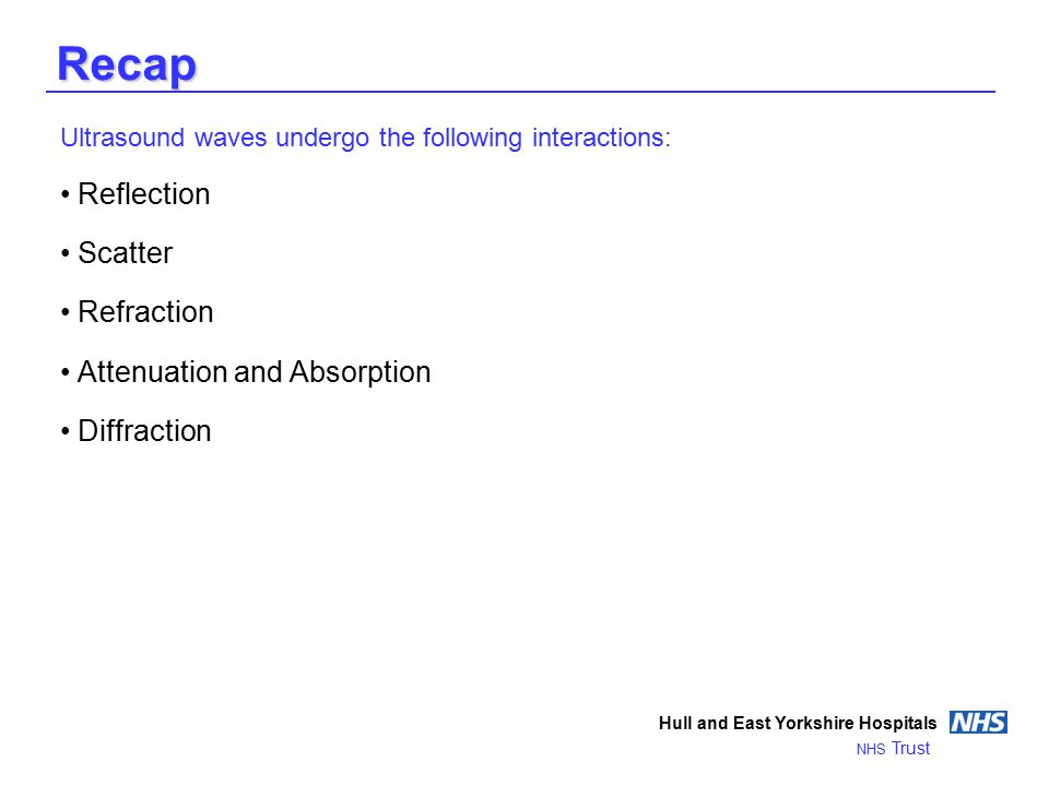 Recap Ultrasound waves undergo the following interactions: Reflection Scatter Refraction Attenuation and Absorption Diffraction Hull and East Yorkshire Hospitals NHS Trust