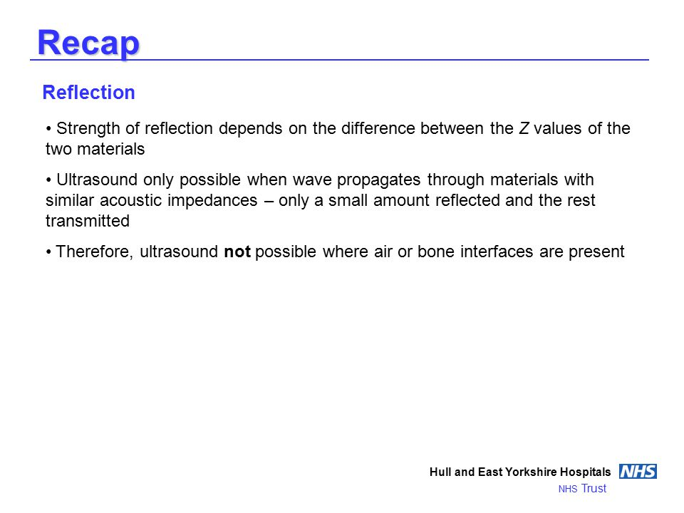 Recap Hull and East Yorkshire Hospitals NHS Trust Reflection Strength of reflection depends on the difference between the Z values of the two materials Ultrasound only possible when wave propagates through materials with similar acoustic impedances – only a small amount reflected and the rest transmitted Therefore, ultrasound not possible where air or bone interfaces are present