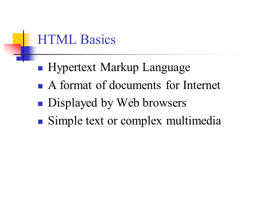 HTML Basics Hypertext Markup Language A format of documents for Internet Displayed by Web browsers Simple text or complex multimedia