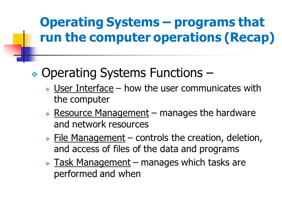 Operating Systems – programs that run the computer operations (Recap)  Operating Systems Functions –  User Interface – how the user communicates with the computer  Resource Management – manages the hardware and network resources  File Management – controls the creation, deletion, and access of files of the data and programs  Task Management – manages which tasks are performed and when