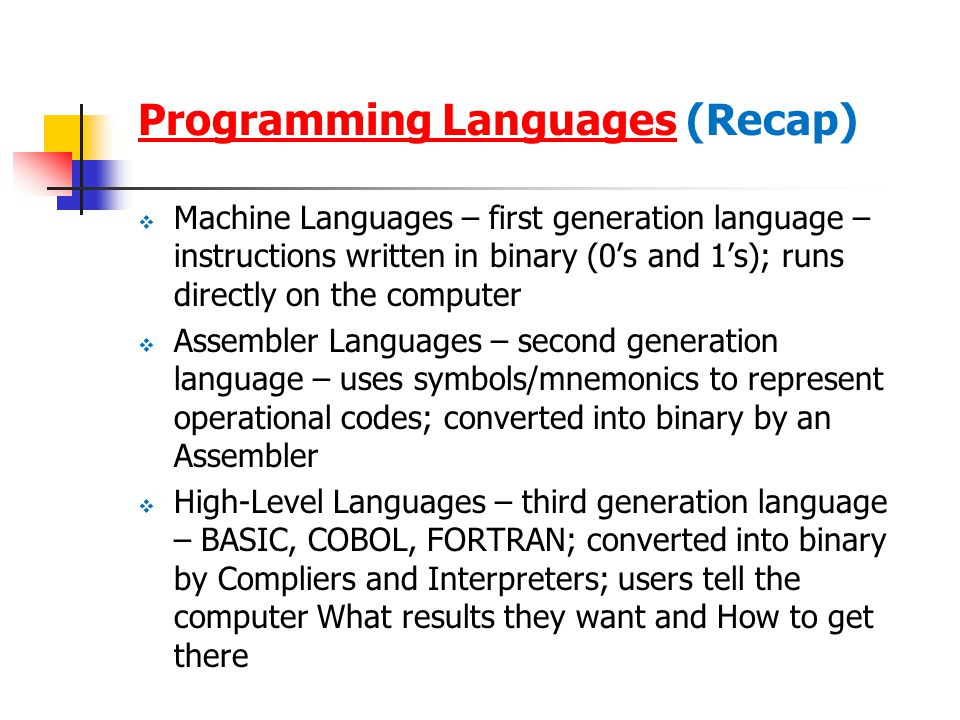 Programming LanguagesProgramming Languages (Recap)  Machine Languages – first generation language – instructions written in binary (0's and 1's); runs directly on the computer  Assembler Languages – second generation language – uses symbols/mnemonics to represent operational codes; converted into binary by an Assembler  High-Level Languages – third generation language – BASIC, COBOL, FORTRAN; converted into binary by Compliers and Interpreters; users tell the computer What results they want and How to get there