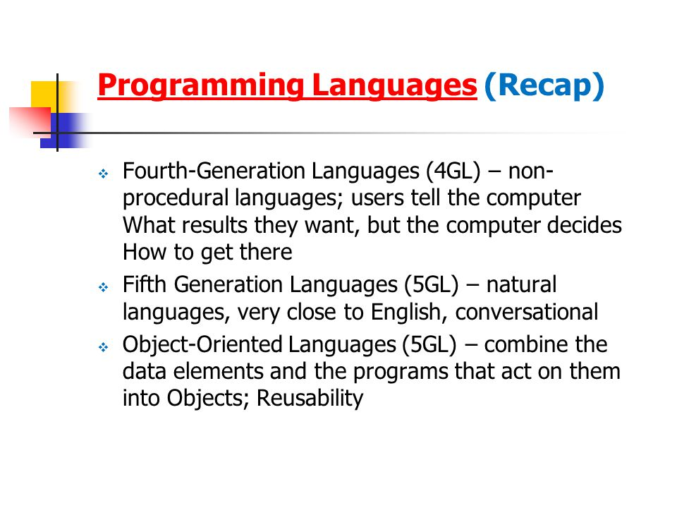 Programming LanguagesProgramming Languages (Recap)  Fourth-Generation Languages (4GL) – non- procedural languages; users tell the computer What results they want, but the computer decides How to get there  Fifth Generation Languages (5GL) – natural languages, very close to English, conversational  Object-Oriented Languages (5GL) – combine the data elements and the programs that act on them into Objects; Reusability