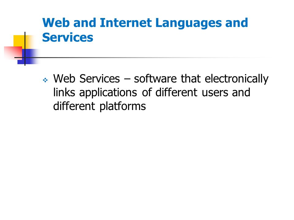 Web and Internet Languages and Services  Web Services – software that electronically links applications of different users and different platforms