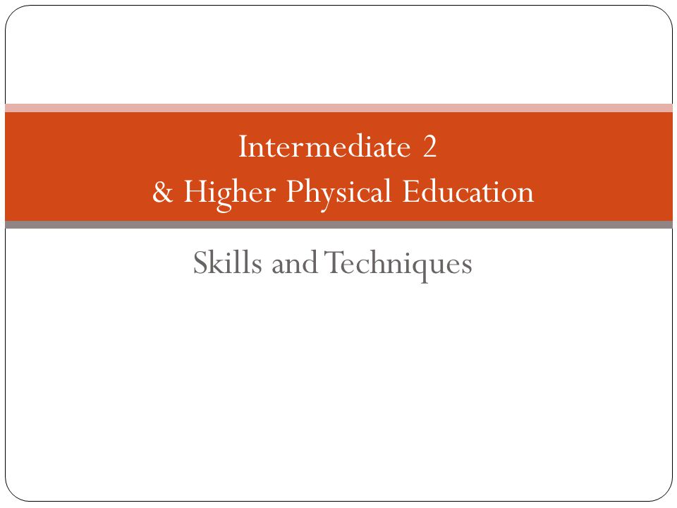 Skills and Techniques Intermediate 2 & Higher Physical Education