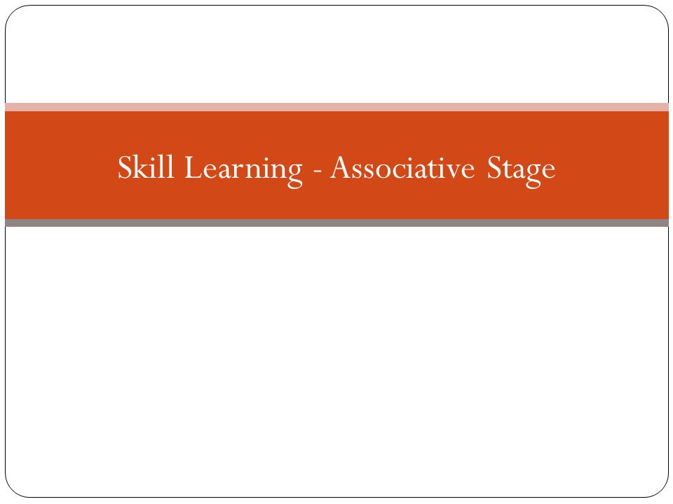 Skill Learning - Associative Stage