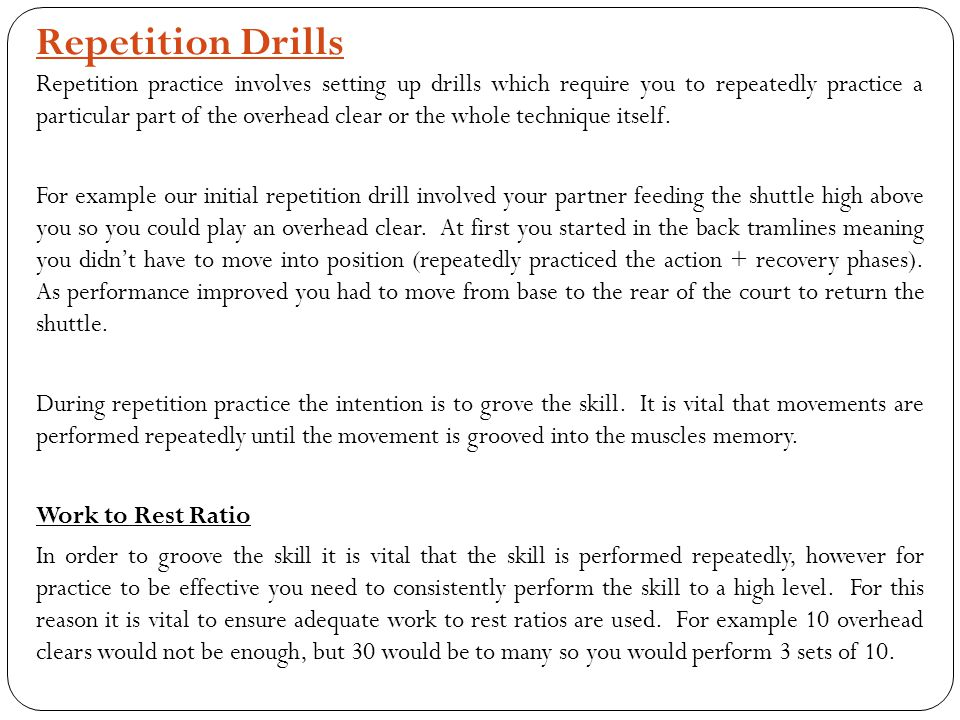 Repetition Drills Repetition practice involves setting up drills which require you to repeatedly practice a particular part of the overhead clear or t