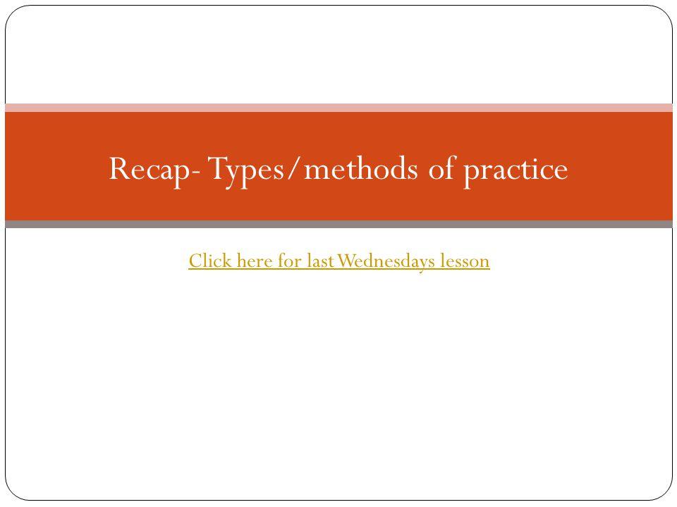 Recap- Types/methods of practice Click here for last Wednesdays lesson