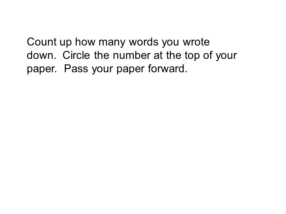 Count up how many words you wrote down. Circle the number at the top of your paper. Pass your paper forward.