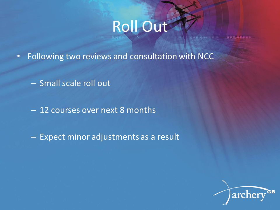 Roll Out Following two reviews and consultation with NCC – Small scale roll out – 12 courses over next 8 months – Expect minor adjustments as a result