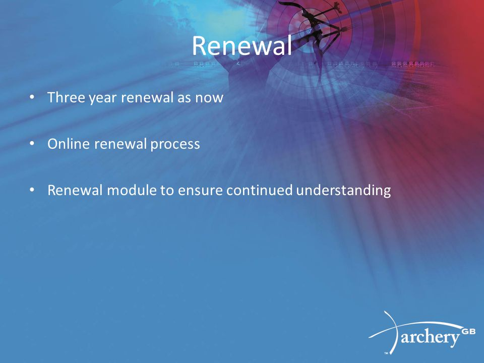 Renewal Three year renewal as now Online renewal process Renewal module to ensure continued understanding